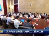 我市与三峡集团共商长江大保护工作