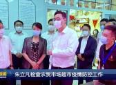 朱立凡檢查農貿市場超市疫情防控工作