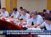 史立军主持召开市委全面深化改革委员会会议  坚定不移推进重点领域改革 依靠改革应对变局开拓新局