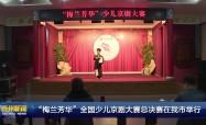 """""""梅兰芳华""""全国少儿京剧大赛总决赛在我市举行"""