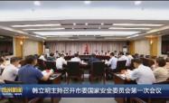 韩立明主持召开市委国家安全委员会第一?#20301;?#35758;