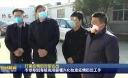 打贏疫情防控阻擊戰  市領導到海陵高港姜堰興化檢查疫情防控工作