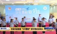 """警务要闻:首届凤城雏鹰""""少年警校""""夏令营成功举办"""