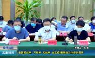 2021.8.1 全面紧起来 严起来 实起来 全区疫情防控工作会议召开