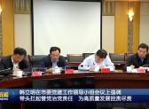 韩立明在市委党建工作领导小组会议上强调  带头扛起管党治党责任  为高质量发展担责尽责