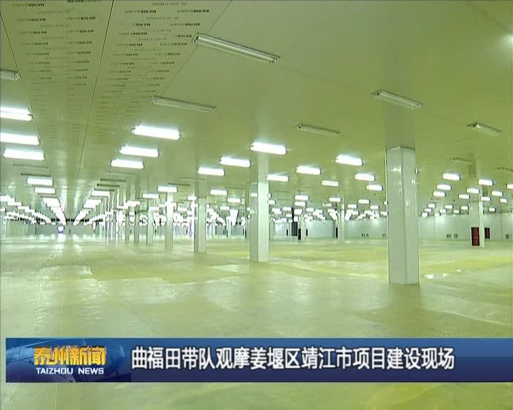 曲福田带队观摩姜堰区靖江市项目建设现场