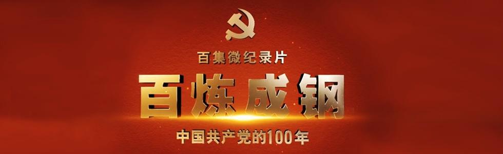 百集微纪录片《百炼成钢:中国共产党的100年》
