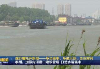 泰州:加强内河港口建设管理 打造水运强市【践行嘱托开新局——争当表率、争做示范、走在前列】